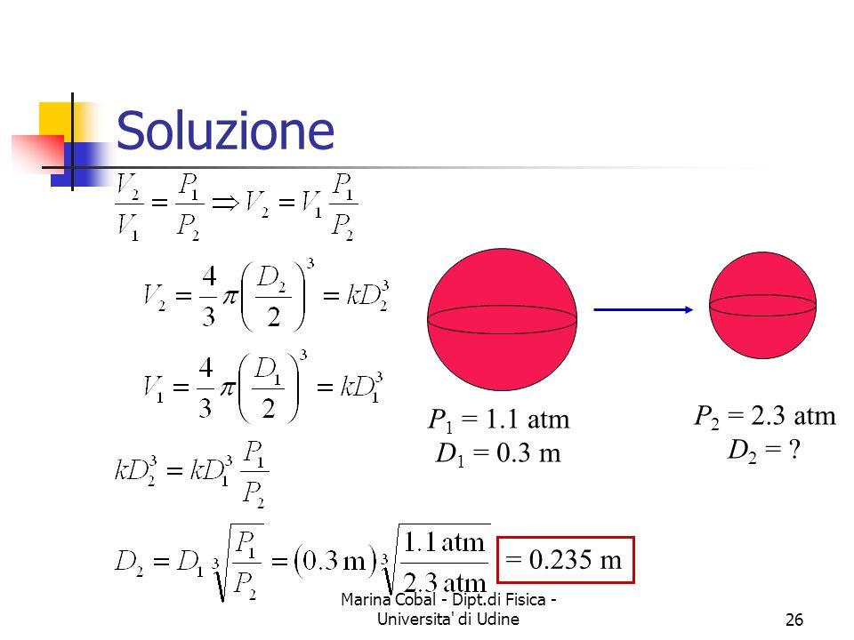 Marina Cobal - Dipt.di Fisica - Universita' di Udine26 = 0.235 m Soluzione P 1 = 1.1 atm D 1 = 0.3 m P 2 = 2.3 atm D 2 = ?