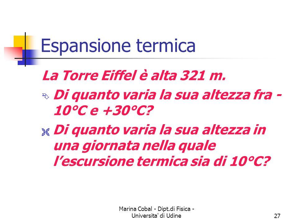 Marina Cobal - Dipt.di Fisica - Universita' di Udine27 Espansione termica La Torre Eiffel è alta 321 m. Ê Di quanto varia la sua altezza fra - 10°C e
