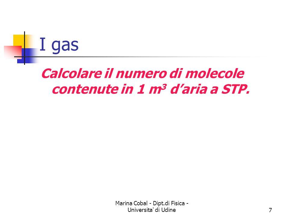 Marina Cobal - Dipt.di Fisica - Universita' di Udine7 I gas Calcolare il numero di molecole contenute in 1 m 3 daria a STP.