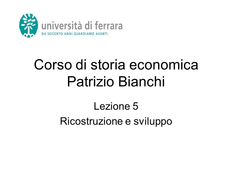Corso di storia economica Patrizio Bianchi Lezione 5 Ricostruzione e sviluppo