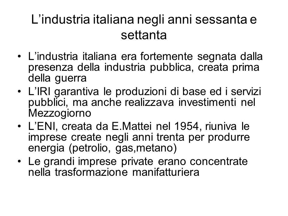 Lindustria italiana negli anni sessanta e settanta Lindustria italiana era fortemente segnata dalla presenza della industria pubblica, creata prima de