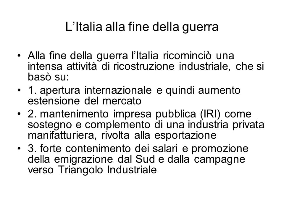 LItalia alla fine della guerra Alla fine della guerra lItalia ricominciò una intensa attività di ricostruzione industriale, che si basò su: 1. apertur