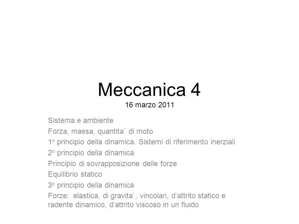 Meccanica 4 16 marzo 2011 Sistema e ambiente Forza, massa, quantita` di moto 1 o principio della dinamica. Sistemi di riferimento inerziali 2 o princi
