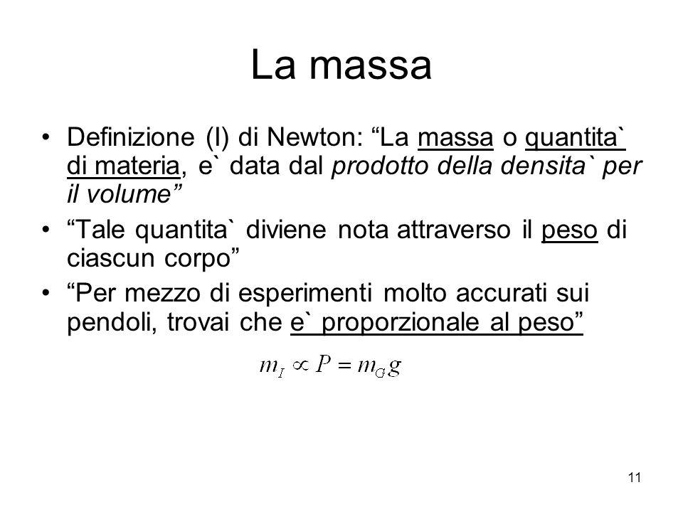 La massa Definizione (I) di Newton: La massa o quantita` di materia, e` data dal prodotto della densita` per il volume Tale quantita` diviene nota attraverso il peso di ciascun corpo Per mezzo di esperimenti molto accurati sui pendoli, trovai che e` proporzionale al peso 11