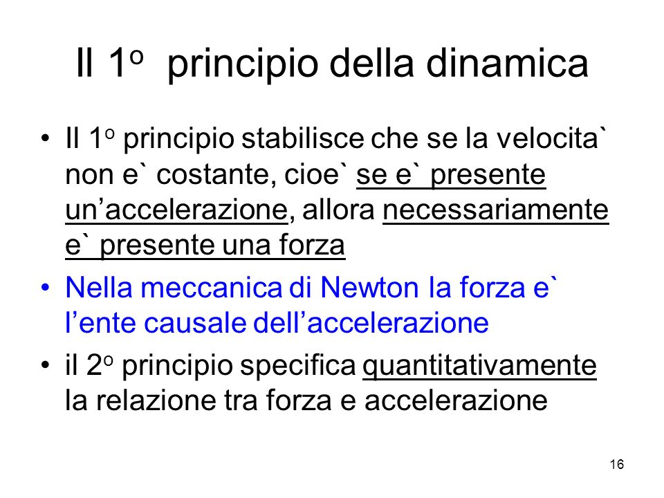 Il 1 o principio della dinamica Il 1 o principio stabilisce che se la velocita` non e` costante, cioe` se e` presente unaccelerazione, allora necessariamente e` presente una forza Nella meccanica di Newton la forza e` lente causale dellaccelerazione il 2 o principio specifica quantitativamente la relazione tra forza e accelerazione 16