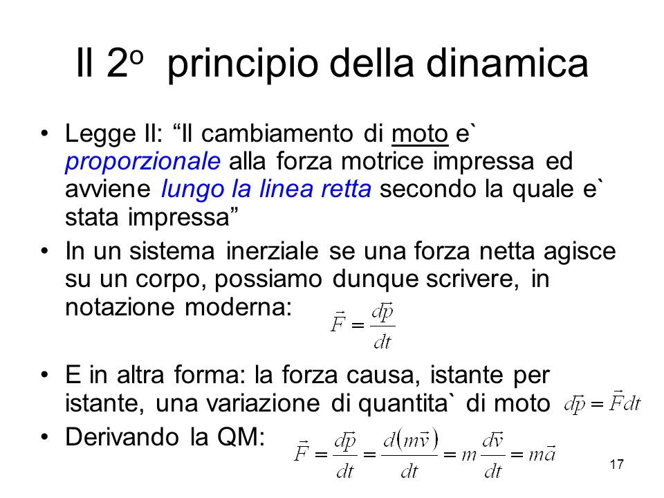 Il 2 o principio della dinamica Legge II: Il cambiamento di moto e` proporzionale alla forza motrice impressa ed avviene lungo la linea retta secondo la quale e` stata impressa In un sistema inerziale se una forza netta agisce su un corpo, possiamo dunque scrivere, in notazione moderna: E in altra forma: la forza causa, istante per istante, una variazione di quantita` di moto Derivando la QM: 17
