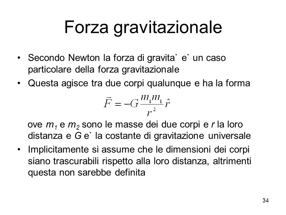 Forza gravitazionale Secondo Newton la forza di gravita` e` un caso particolare della forza gravitazionale Questa agisce tra due corpi qualunque e ha la forma ove m 1 e m 2 sono le masse dei due corpi e r la loro distanza e G e` la costante di gravitazione universale Implicitamente si assume che le dimensioni dei corpi siano trascurabili rispetto alla loro distanza, altrimenti questa non sarebbe definita 34