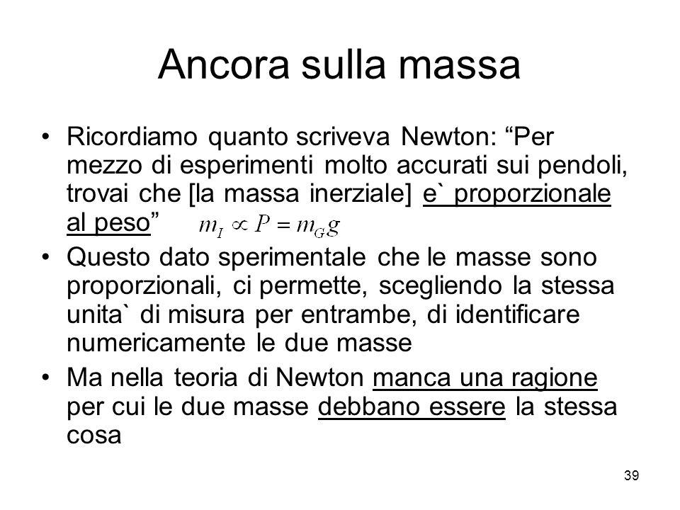 Ancora sulla massa Ricordiamo quanto scriveva Newton: Per mezzo di esperimenti molto accurati sui pendoli, trovai che [la massa inerziale] e` proporzionale al peso Questo dato sperimentale che le masse sono proporzionali, ci permette, scegliendo la stessa unita` di misura per entrambe, di identificare numericamente le due masse Ma nella teoria di Newton manca una ragione per cui le due masse debbano essere la stessa cosa 39