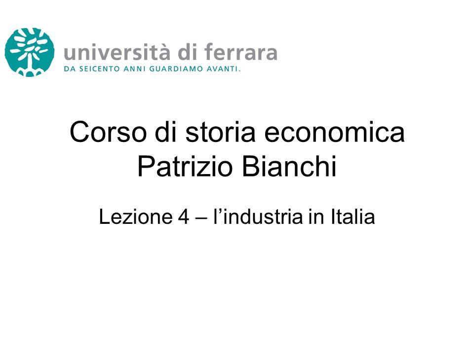 Corso di storia economica Patrizio Bianchi Lezione 4 – lindustria in Italia
