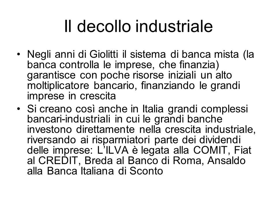 Il decollo industriale Negli anni di Giolitti il sistema di banca mista (la banca controlla le imprese, che finanzia) garantisce con poche risorse ini