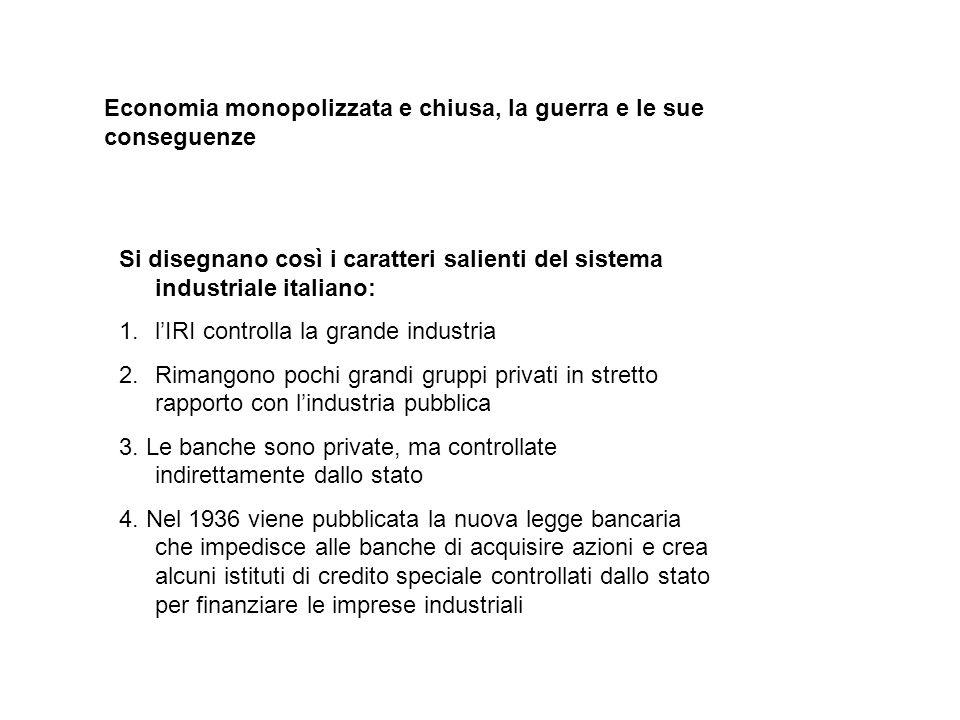 Economia monopolizzata e chiusa, la guerra e le sue conseguenze Si disegnano così i caratteri salienti del sistema industriale italiano: 1.lIRI contro