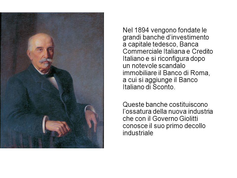 Nel 1894 vengono fondate le grandi banche dinvestimento a capitale tedesco, Banca Commerciale Italiana e Credito Italiano e si riconfigura dopo un notevole scandalo immobiliare il Banco di Roma, a cui si aggiunge il Banco Italiano di Sconto.