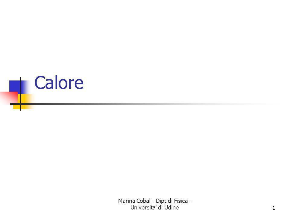 Marina Cobal - Dipt.di Fisica - Universita di Udine2 La Temperatura riflette il movimento casuale delle particelle, ed è quindi correlata allenergia cinetica delle molecole Il Calore coinvolge un trasferimento di energia tra due oggetti a temperatura differente Calore e Temperatura