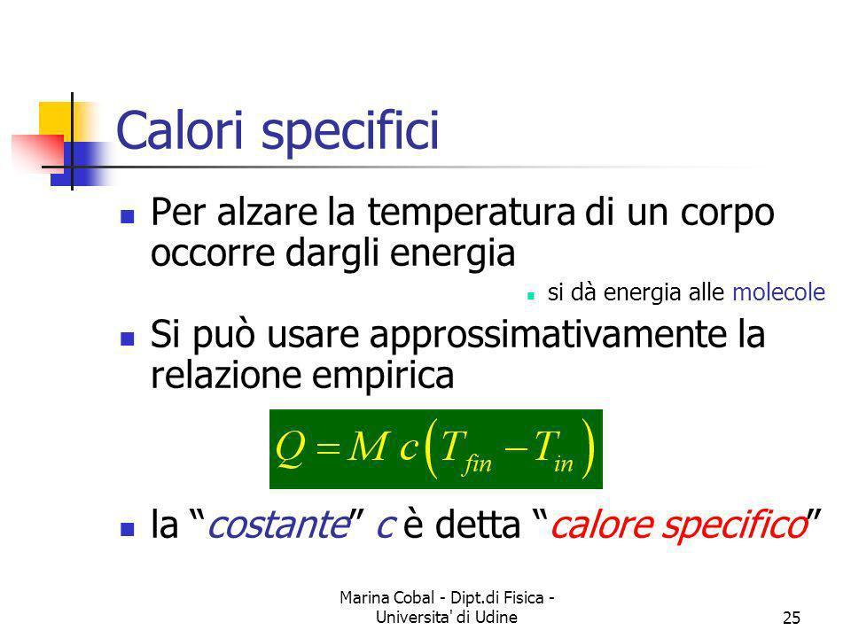 Marina Cobal - Dipt.di Fisica - Universita' di Udine25 Calori specifici Per alzare la temperatura di un corpo occorre dargli energia si dà energia all