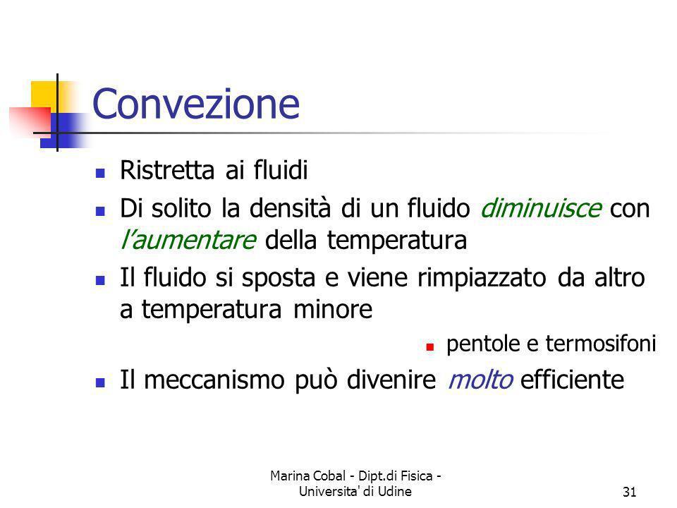 Marina Cobal - Dipt.di Fisica - Universita' di Udine31 Convezione Ristretta ai fluidi Di solito la densità di un fluido diminuisce con laumentare dell