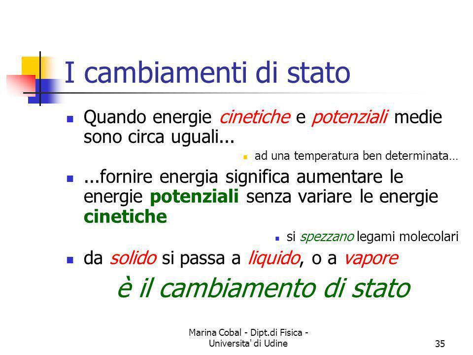 Marina Cobal - Dipt.di Fisica - Universita' di Udine35 I cambiamenti di stato Quando energie cinetiche e potenziali medie sono circa uguali... ad una