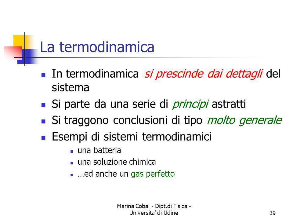 Marina Cobal - Dipt.di Fisica - Universita' di Udine39 La termodinamica In termodinamica si prescinde dai dettagli del sistema Si parte da una serie d