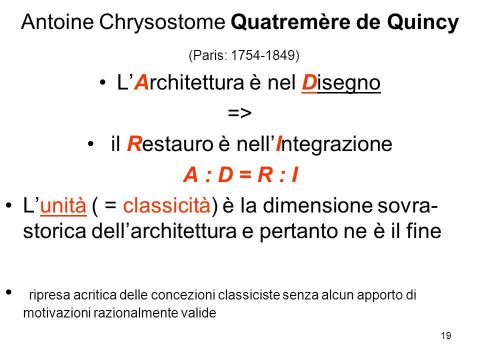 19 Antoine Chrysostome Quatremère de Quincy (Paris: 1754-1849) LArchitettura è nel Disegno => il Restauro è nellIntegrazione A : D = R : I Lunità ( =