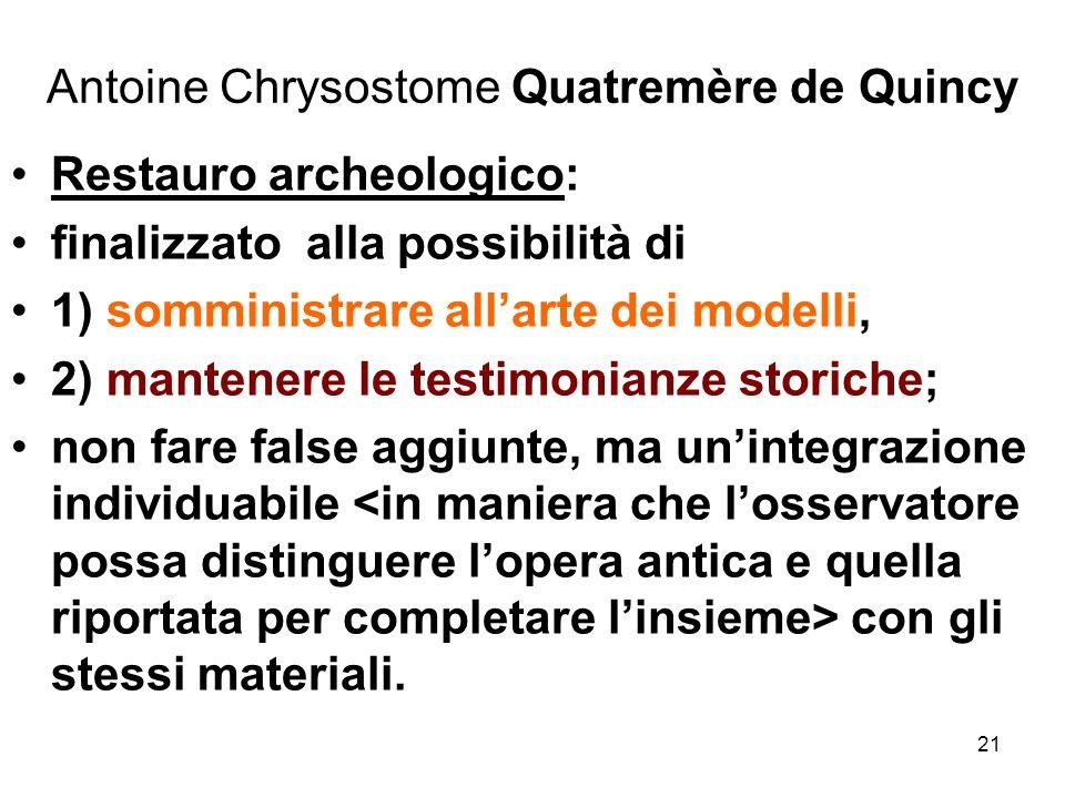 21 Antoine Chrysostome Quatremère de Quincy Restauro archeologico: finalizzato alla possibilità di 1) somministrare allarte dei modelli, 2) mantenere