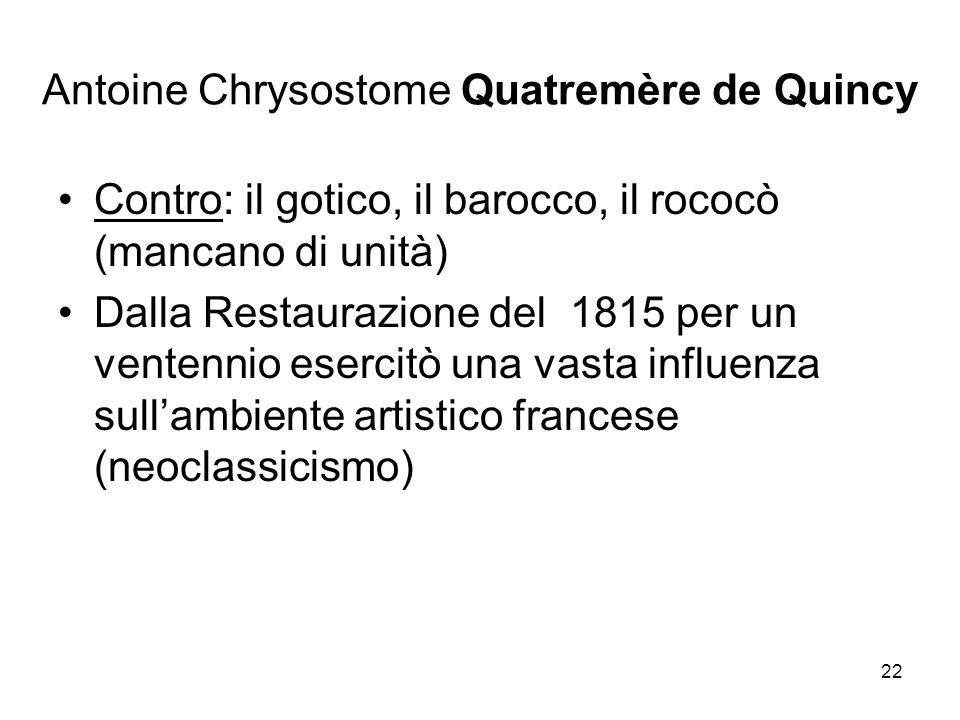 22 Antoine Chrysostome Quatremère de Quincy Contro: il gotico, il barocco, il rococò (mancano di unità) Dalla Restaurazione del 1815 per un ventennio