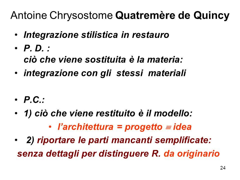 24 Antoine Chrysostome Quatremère de Quincy Integrazione stilistica in restauro P. D. : ciò che viene sostituita è la materia: integrazione con gli st