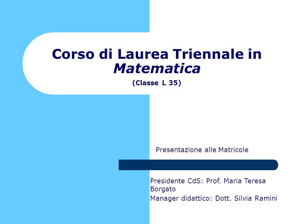 Presentazione alle Matricole Corso di Laurea Triennale in Matematica (Classe L 35) Presidente CdS: Prof. Maria Teresa Borgato Manager didattico: Dott.
