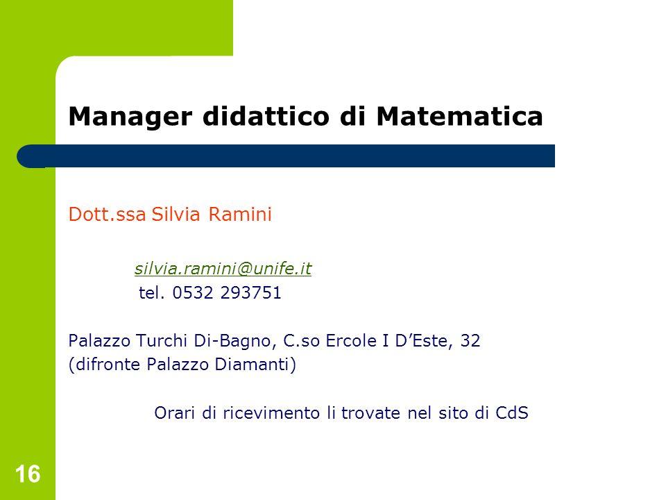 16 Manager didattico di Matematica Dott.ssa Silvia Ramini silvia.ramini@unife.it tel. 0532 293751 Palazzo Turchi Di-Bagno, C.so Ercole I DEste, 32 (di