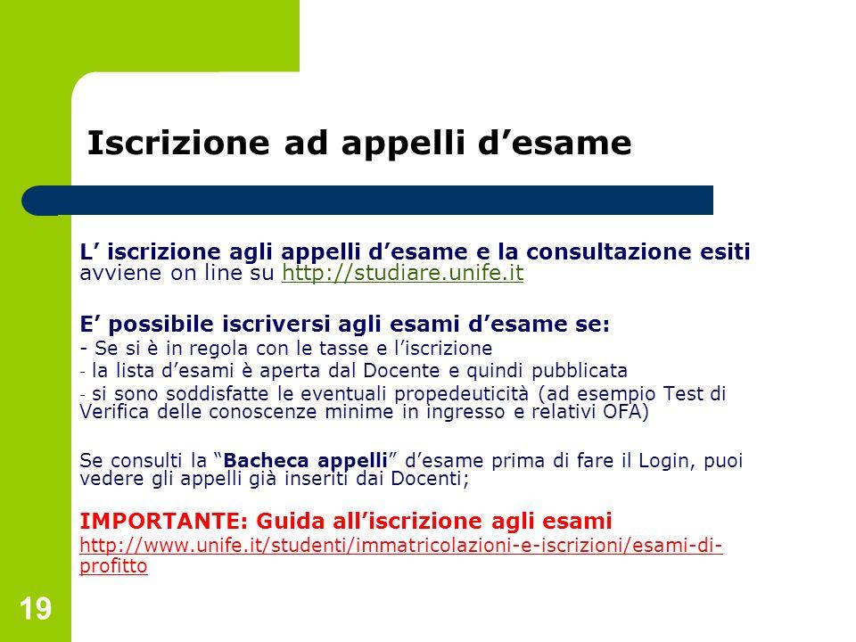 19 Iscrizione ad appelli desame L iscrizione agli appelli desame e la consultazione esiti avviene on line su http://studiare.unife.ithttp://studiare.u