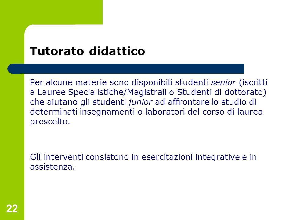 22 Tutorato didattico Per alcune materie sono disponibili studenti senior (iscritti a Lauree Specialistiche/Magistrali o Studenti di dottorato) che ai