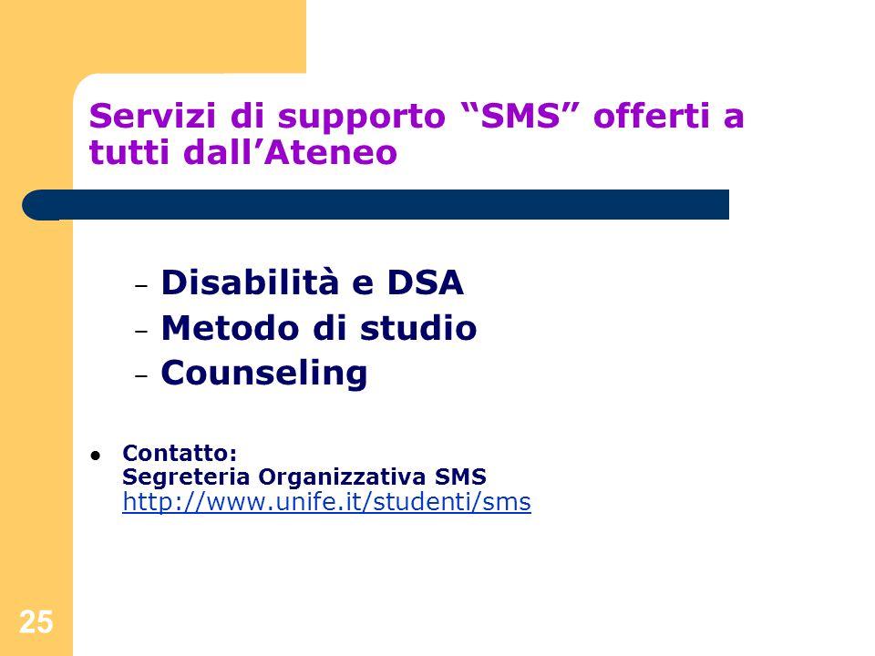 25 Servizi di supporto SMS offerti a tutti dallAteneo – Disabilità e DSA – Metodo di studio – Counseling Contatto: Segreteria Organizzativa SMS http:/