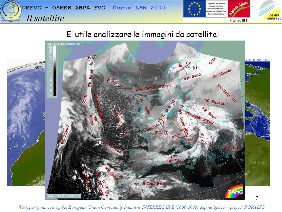 7 UMFVG - OSMER ARPA FVG Corso LSW 2005 Il satellite Work part-financed by the European Union Community Initiative INTERREG III B ( ) Alpine Space - project FORALPS InfrarossoVisibile E utile analizzare le immagini da satellite!