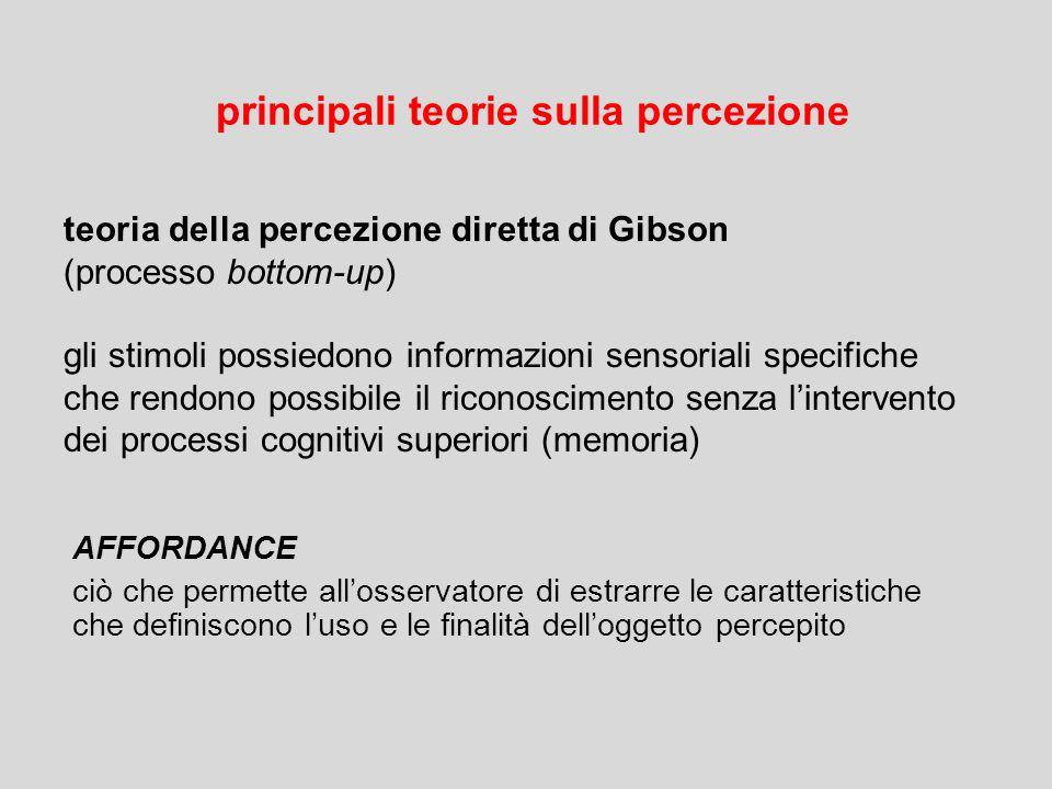 principali teorie sulla percezione teoria della percezione diretta di Gibson (processo bottom-up) gli stimoli possiedono informazioni sensoriali speci