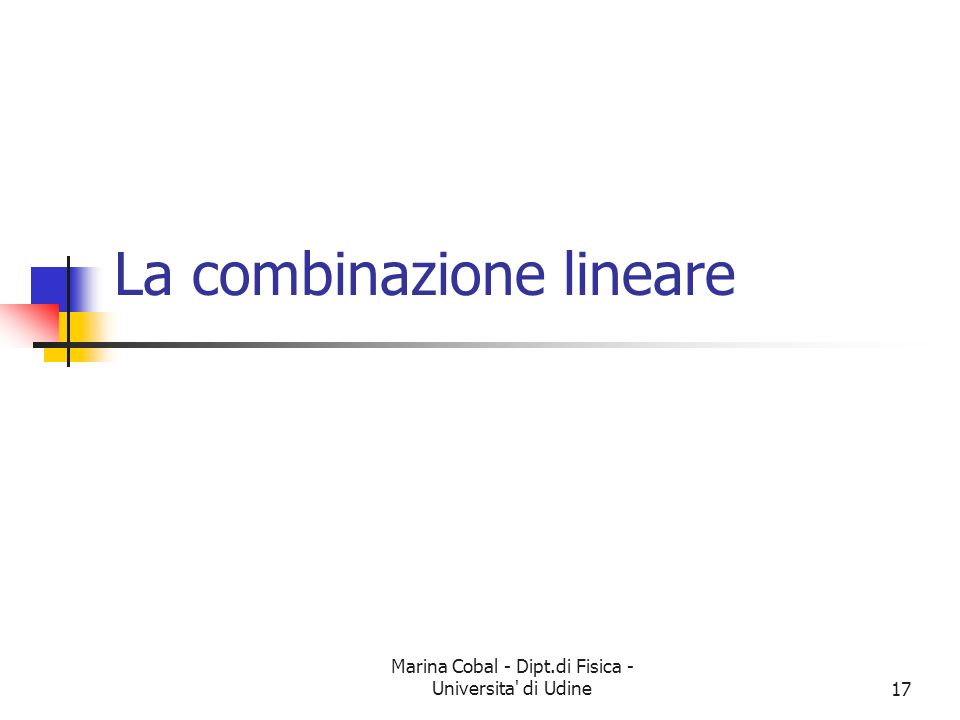 Marina Cobal - Dipt.di Fisica - Universita di Udine17 La combinazione lineare