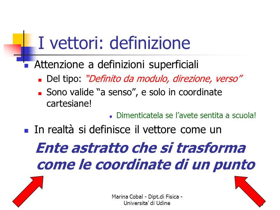 Marina Cobal - Dipt.di Fisica - Universita di Udine2 I vettori: definizione Attenzione a definizioni superficiali Del tipo: Definito da modulo, direzione, verso Sono valide a senso, e solo in coordinate cartesiane.