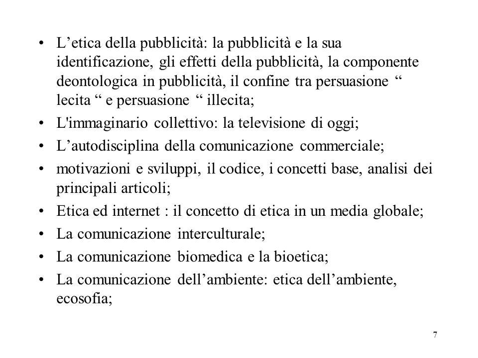 7 Letica della pubblicità: la pubblicità e la sua identificazione, gli effetti della pubblicità, la componente deontologica in pubblicità, il confine tra persuasione lecita e persuasione illecita; L immaginario collettivo: la televisione di oggi; Lautodisciplina della comunicazione commerciale; motivazioni e sviluppi, il codice, i concetti base, analisi dei principali articoli; Etica ed internet : il concetto di etica in un media globale; La comunicazione interculturale; La comunicazione biomedica e la bioetica; La comunicazione dellambiente: etica dellambiente, ecosofia;