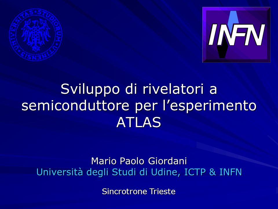 Sviluppo di rivelatori a semiconduttore per lesperimento ATLAS Mario Paolo Giordani Università degli Studi di Udine, ICTP & INFN Sincrotrone Trieste
