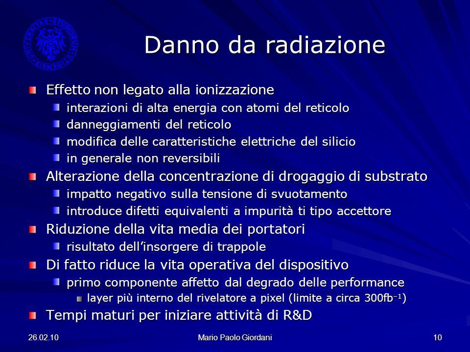 26.02.10 Mario Paolo Giordani 10 Danno da radiazione Effetto non legato alla ionizzazione interazioni di alta energia con atomi del reticolo danneggia
