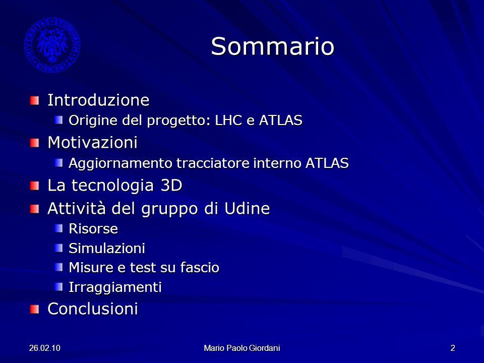 26.02.10 Mario Paolo Giordani 3 Il collisore LHC Collisore protone-protone Circonferenza 27km E cm =14TeV E cm =2.36TeV raggiunta E cm =7TeV prossimi 2 anni 2808 pacchetti/fascio 10 11 protoni/pacchetto 25ns bunch-crossing Luminosità 10 34 cm –2 s –1 2010: 10 32 cm –2 s –1 1232 dipoli superconduttori unica linea criogenica elio superfluido (T=1.9K)