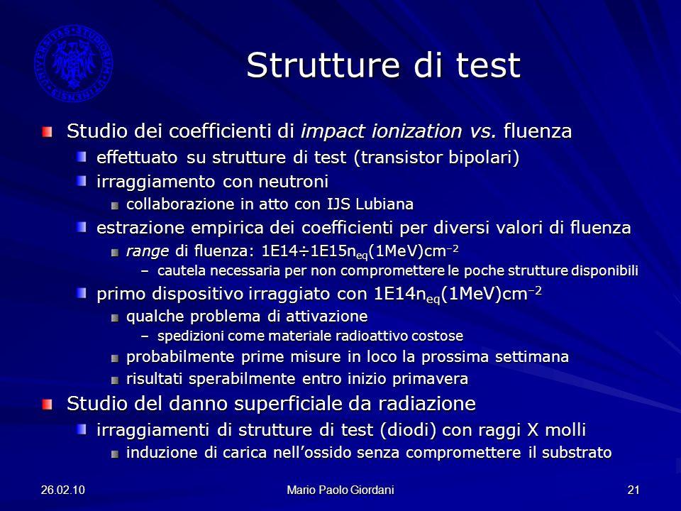 26.02.10 Mario Paolo Giordani 21 Strutture di test Studio dei coefficienti di impact ionization vs. fluenza effettuato su strutture di test (transisto