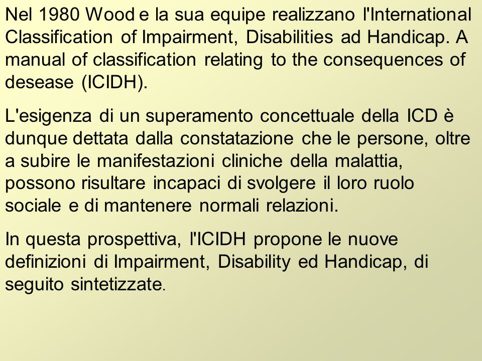 Nel 1980 Wood e la sua equipe realizzano l'International Classification of Impairment, Disabilities ad Handicap. A manual of classification relating t