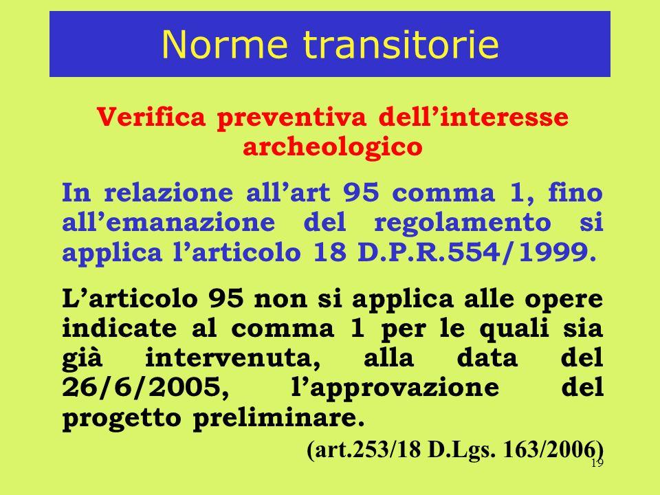 19 Norme transitorie Verifica preventiva dellinteresse archeologico In relazione allart 95 comma 1, fino allemanazione del regolamento si applica larticolo 18 D.P.R.554/1999.