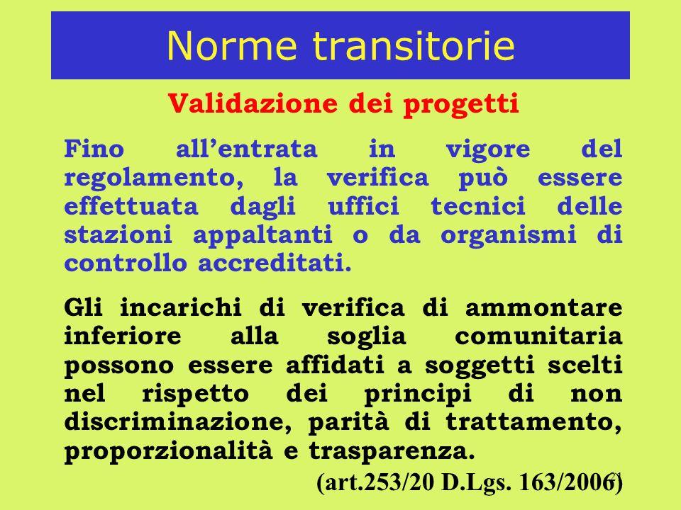 21 Norme transitorie Validazione dei progetti Fino allentrata in vigore del regolamento, la verifica può essere effettuata dagli uffici tecnici delle stazioni appaltanti o da organismi di controllo accreditati.