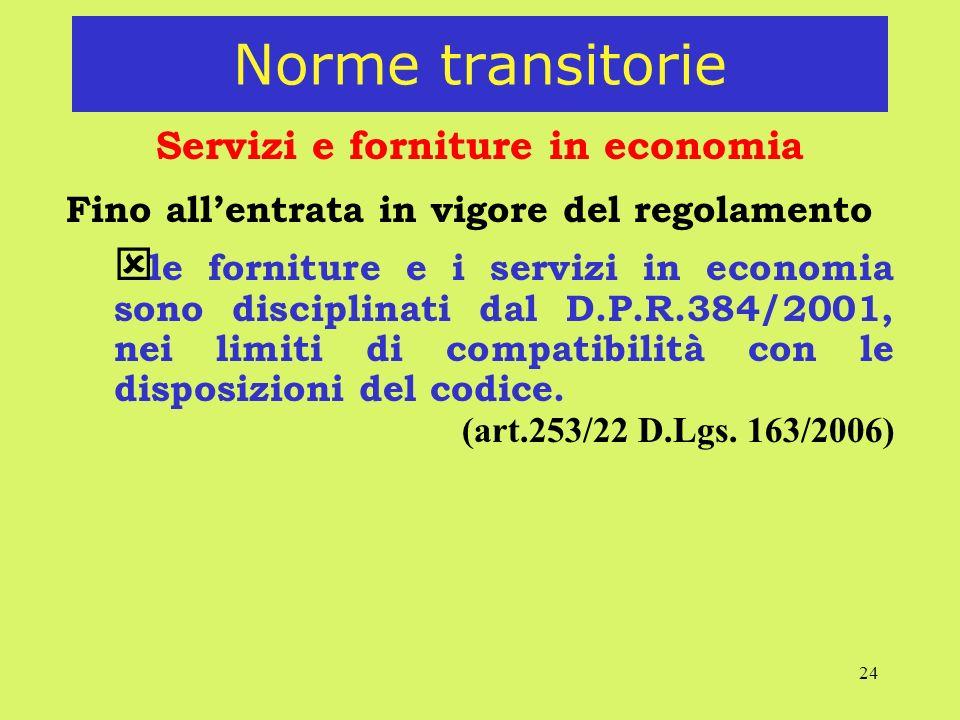 24 Norme transitorie Servizi e forniture in economia Fino allentrata in vigore del regolamento ý le forniture e i servizi in economia sono disciplinati dal D.P.R.384/2001, nei limiti di compatibilità con le disposizioni del codice.