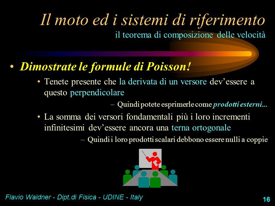 Flavio Waldner - Dipt.di Fisica - UDINE - Italy 16 Il moto ed i sistemi di riferimento il teorema di composizione delle velocità Dimostrate le formule