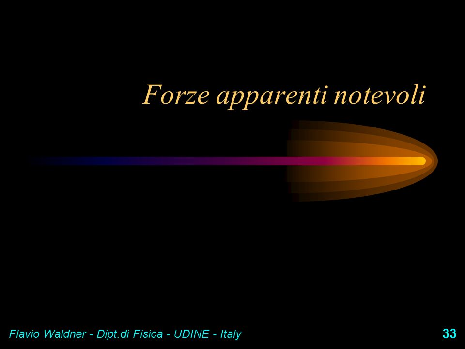Flavio Waldner - Dipt.di Fisica - UDINE - Italy 33 Forze apparenti notevoli