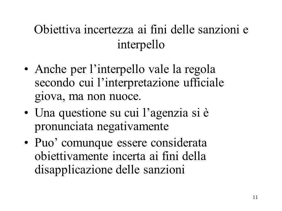 11 Obiettiva incertezza ai fini delle sanzioni e interpello Anche per linterpello vale la regola secondo cui linterpretazione ufficiale giova, ma non