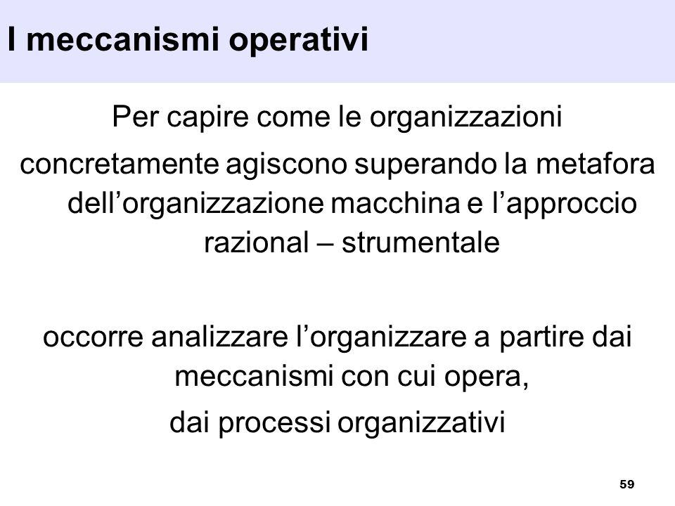 59 Per capire come le organizzazioni concretamente agiscono superando la metafora dellorganizzazione macchina e lapproccio razional – strumentale occo