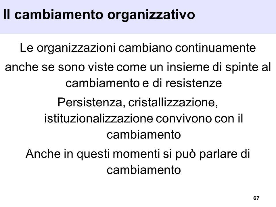 67 Le organizzazioni cambiano continuamente anche se sono viste come un insieme di spinte al cambiamento e di resistenze Persistenza, cristallizzazion