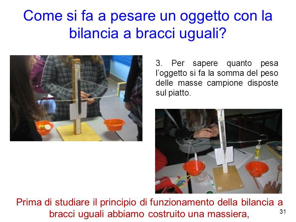 Come si fa a pesare un oggetto con la bilancia a bracci uguali? 3. Per sapere quanto pesa loggetto si fa la somma del peso delle masse campione dispos