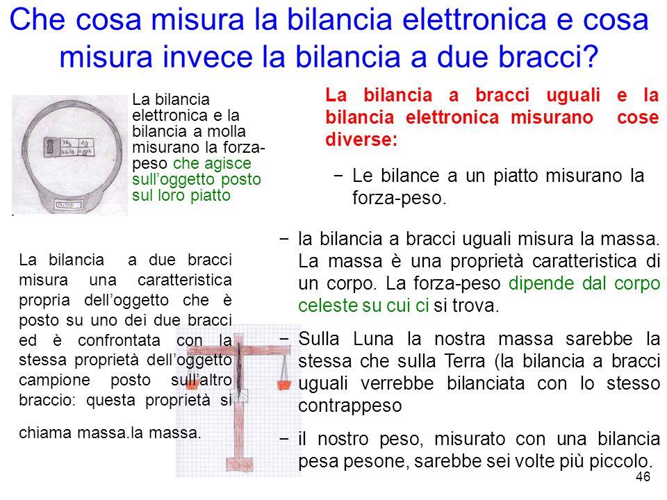 Che cosa misura la bilancia elettronica e cosa misura invece la bilancia a due bracci? La bilancia elettronica e la bilancia a molla misurano la forza